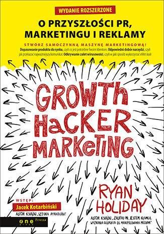 Growth Hacker Marketing. O przyszłości PR, marketingu i reklamy